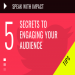 5 SECRETS TO ENGAGING YOUR AUDIENCE